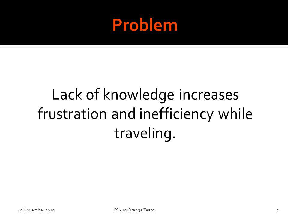 Lack of knowledge increases frustration and inefficiency while traveling. 15 November 2010CS 410 Orange Team7