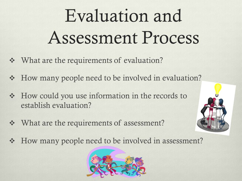 Evaluation and Assessment Process What are the requirements of evaluation.