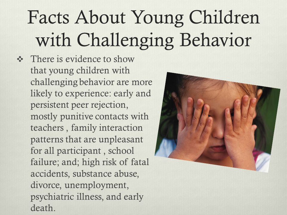 Facts About Young Children with Challenging Behavior There is evidence to show that young children with challenging behavior are more likely to experience: early and persistent peer rejection, mostly punitive contacts with teachers, family interaction patterns that are unpleasant for all participant, school failure; and; high risk of fatal accidents, substance abuse, divorce, unemployment, psychiatric illness, and early death.