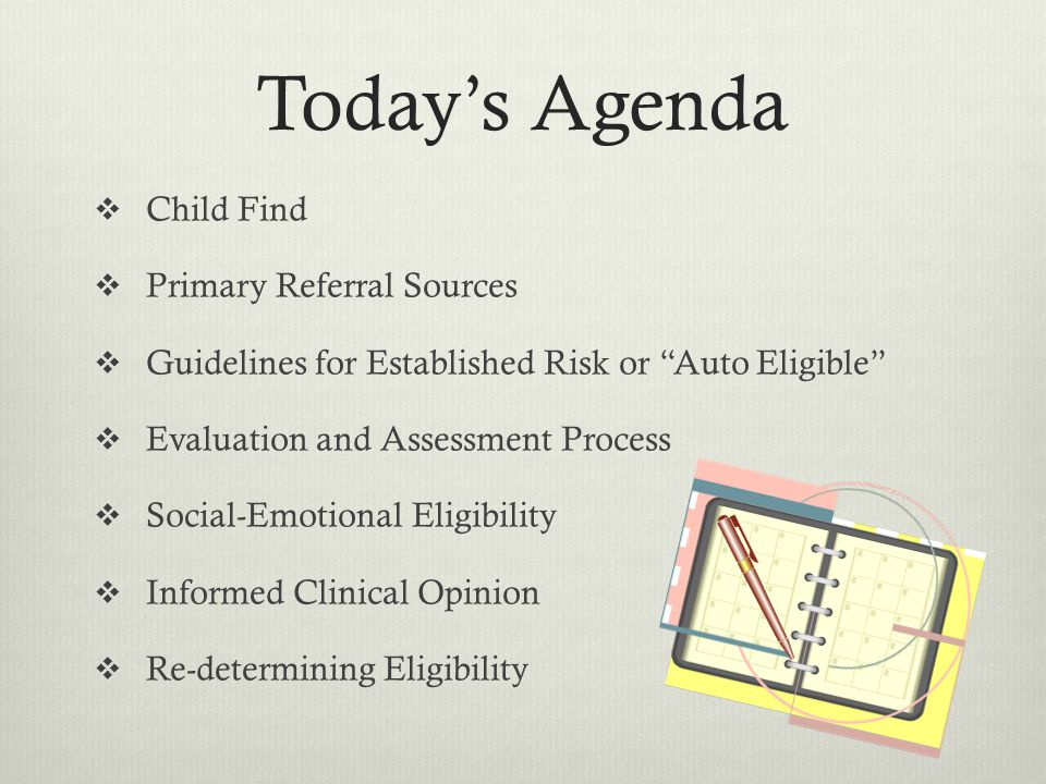Todays Agenda Child Find Primary Referral Sources Guidelines for Established Risk or Auto Eligible Evaluation and Assessment Process Social-Emotional Eligibility Informed Clinical Opinion Re-determining Eligibility