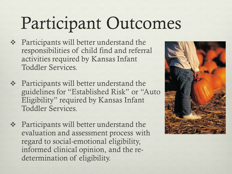 Participant Outcomes Participants will better understand the responsibilities of child find and referral activities required by Kansas Infant Toddler Services.