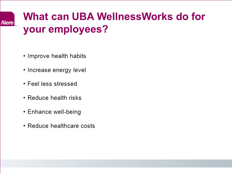 What can UBA WellnessWorks do for your employees? Improve health habits Increase energy level Feel less stressed Reduce health risks Enhance well-bein