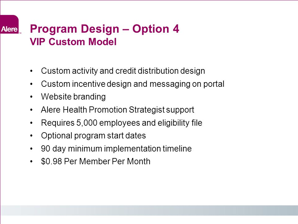 Program Design – Option 4 VIP Custom Model Custom activity and credit distribution design Custom incentive design and messaging on portal Website branding Alere Health Promotion Strategist support Requires 5,000 employees and eligibility file Optional program start dates 90 day minimum implementation timeline $0.98 Per Member Per Month