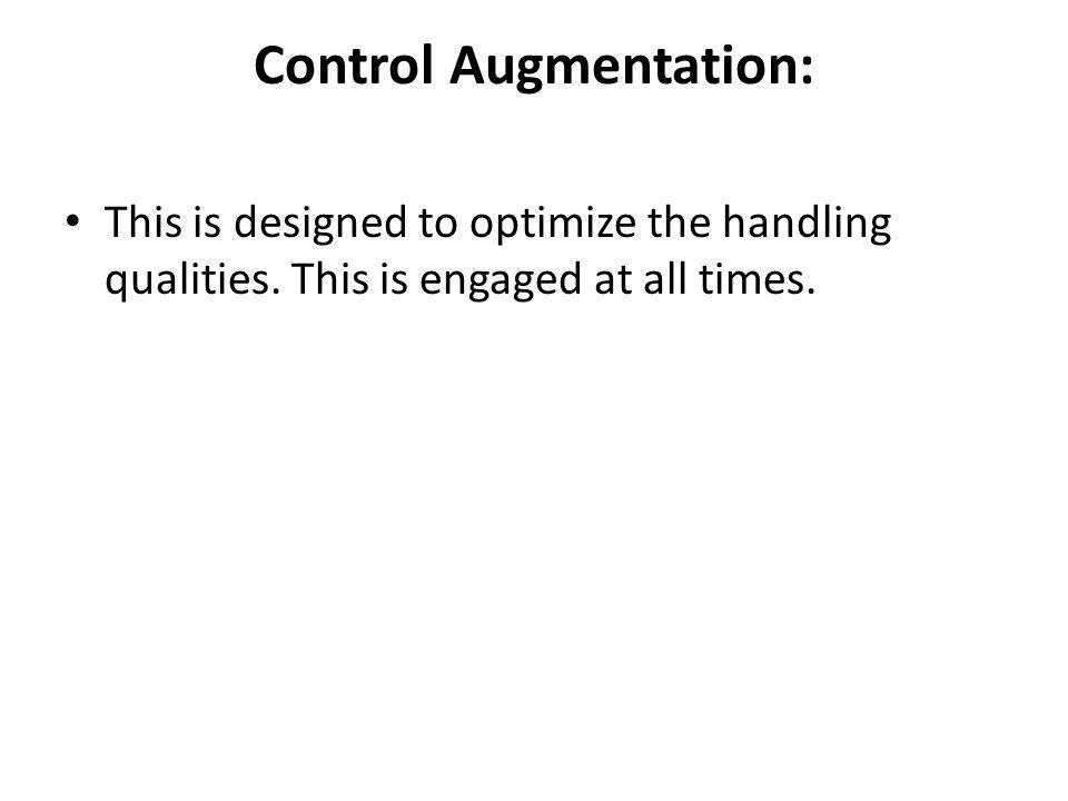 Control Augmentation: This is designed to optimize the handling qualities. This is engaged at all times.