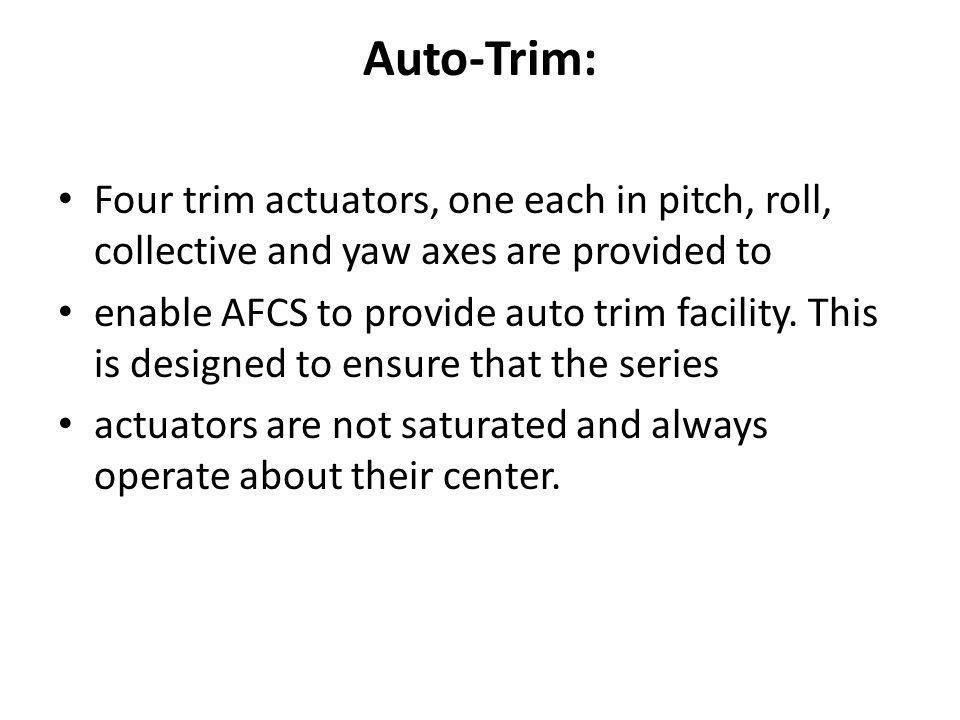 Auto-Trim: Four trim actuators, one each in pitch, roll, collective and yaw axes are provided to enable AFCS to provide auto trim facility. This is de