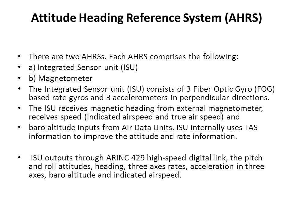 Attitude Heading Reference System (AHRS) There are two AHRSs. Each AHRS comprises the following: a) Integrated Sensor unit (ISU) b) Magnetometer The I