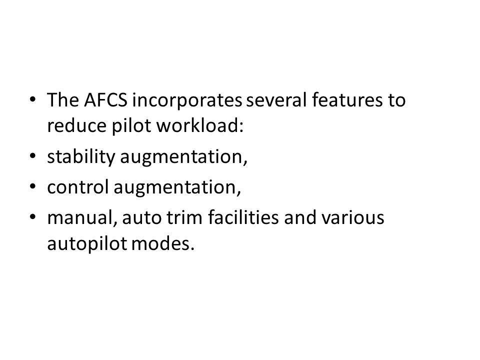 The AFCS incorporates several features to reduce pilot workload: stability augmentation, control augmentation, manual, auto trim facilities and variou