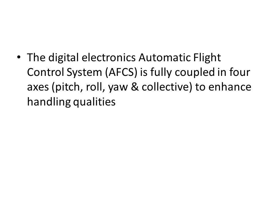 The digital electronics Automatic Flight Control System (AFCS) is fully coupled in four axes (pitch, roll, yaw & collective) to enhance handling quali
