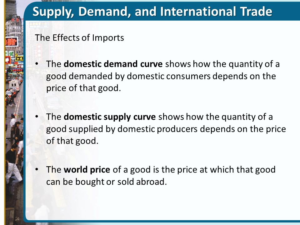 Supply, Demand, and International Trade The Effects of Imports The domestic demand curve shows how the quantity of a good demanded by domestic consume