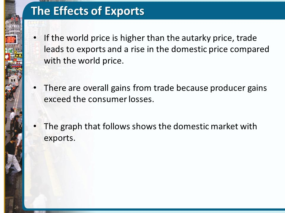 The Effects of Exports If the world price is higher than the autarky price, trade leads to exports and a rise in the domestic price compared with the