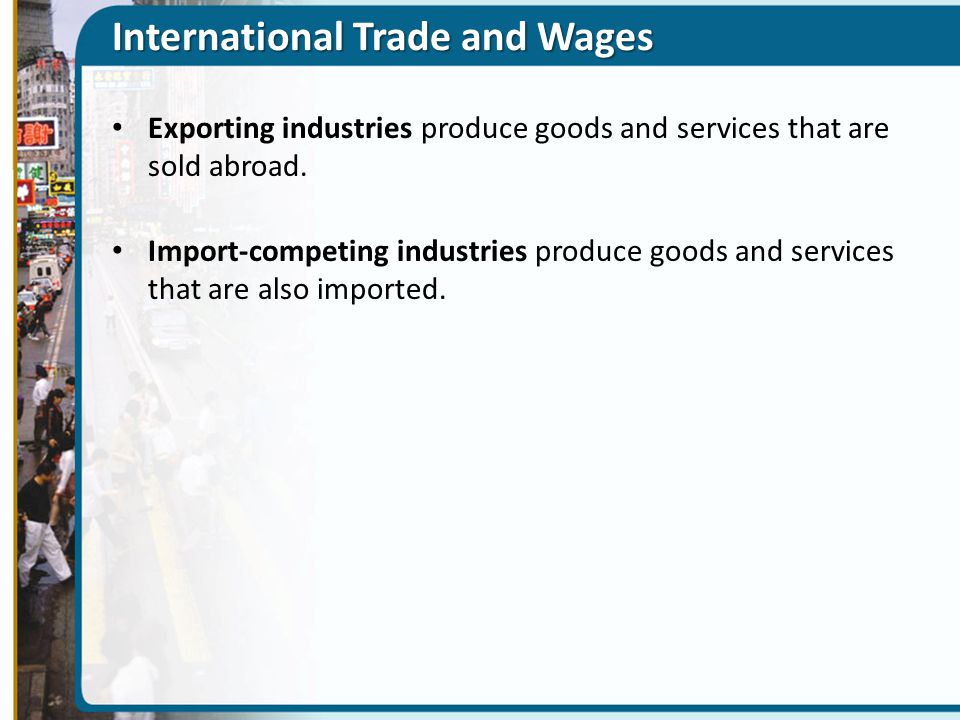 International Trade and Wages Exporting industries produce goods and services that are sold abroad. Import-competing industries produce goods and serv