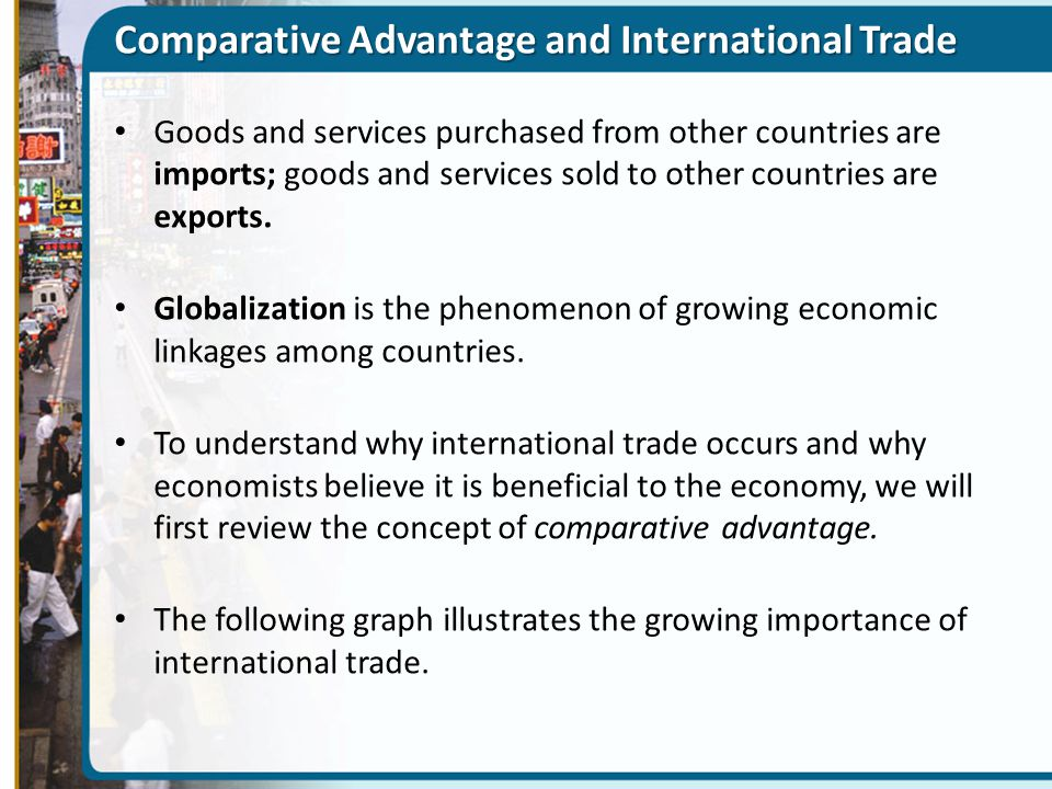 Comparative Advantage and International Trade Goods and services purchased from other countries are imports; goods and services sold to other countrie
