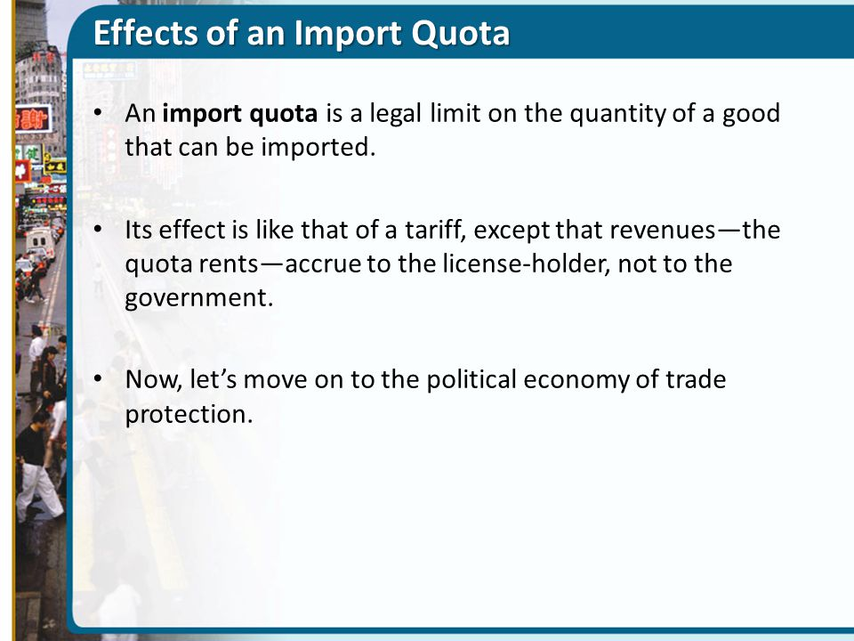 Effects of an Import Quota An import quota is a legal limit on the quantity of a good that can be imported. Its effect is like that of a tariff, excep
