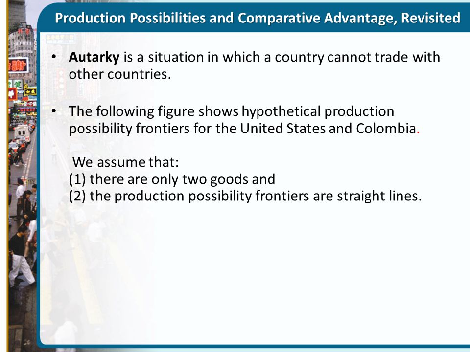 Production Possibilities and Comparative Advantage, Revisited Autarky is a situation in which a country cannot trade with other countries. The followi