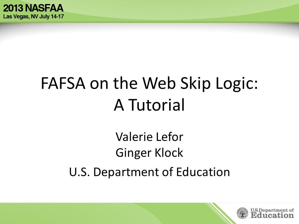 FAFSA on the Web Skip Logic: A Tutorial Valerie Lefor Ginger Klock U.S. Department of Education