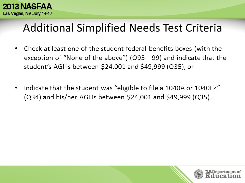 Additional Simplified Needs Test Criteria Check at least one of the student federal benefits boxes (with the exception of None of the above) (Q95 – 99) and indicate that the students AGI is between $24,001 and $49,999 (Q35), or Indicate that the student was eligible to file a 1040A or 1040EZ (Q34) and his/her AGI is between $24,001 and $49,999 (Q35).