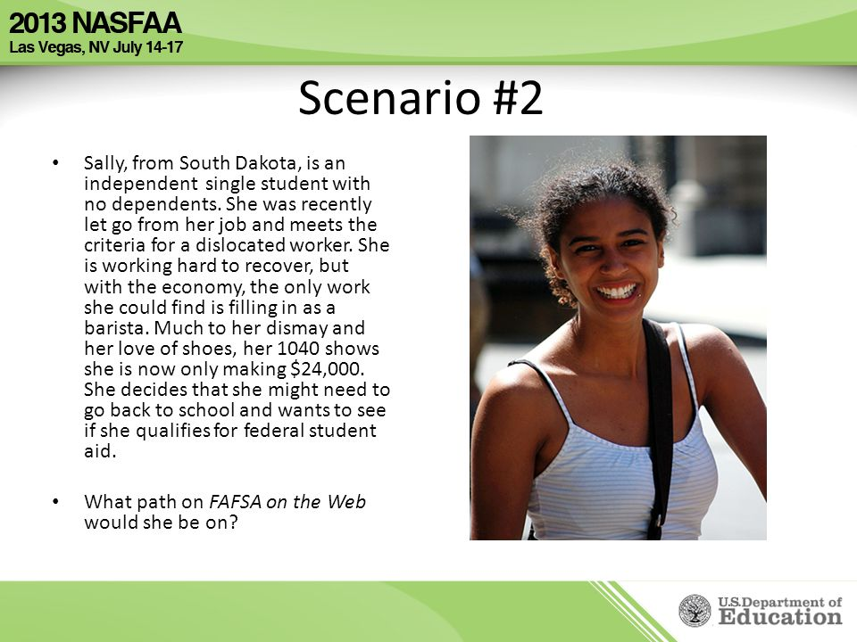 Scenario #2 Sally, from South Dakota, is an independent single student with no dependents. She was recently let go from her job and meets the criteria
