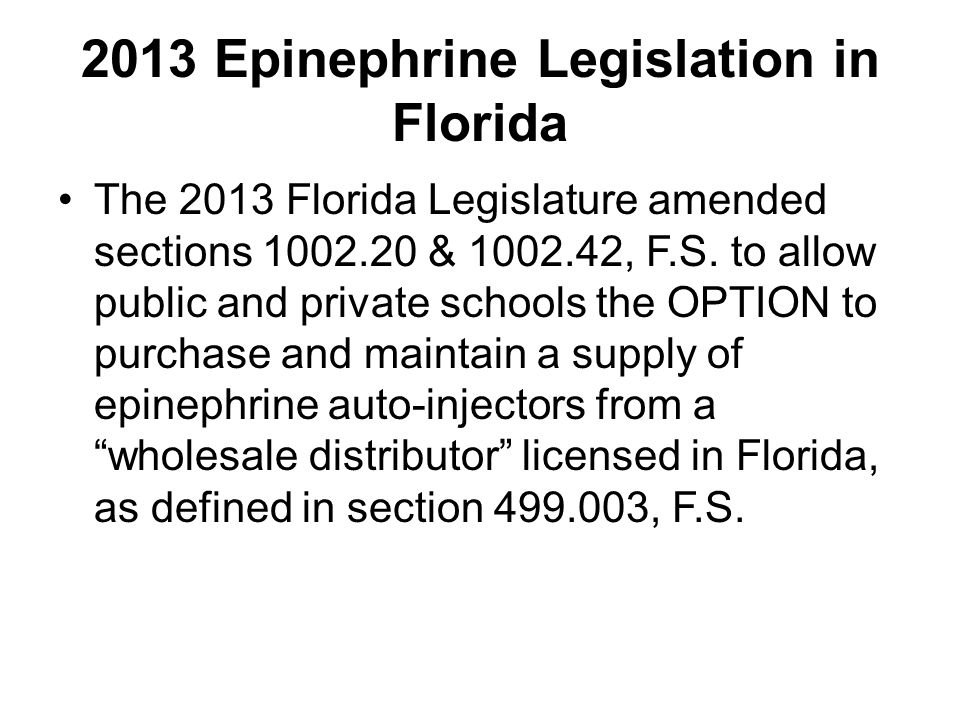 2013 Epinephrine Legislation Provisions… Requires participating school districts and private schools to adopt a protocol by a physician Requires the school-supplied epinephrine auto-injectors to be maintained in a locked location Allows an authorized student to self- administer an auto-injector that was purchased by the school
