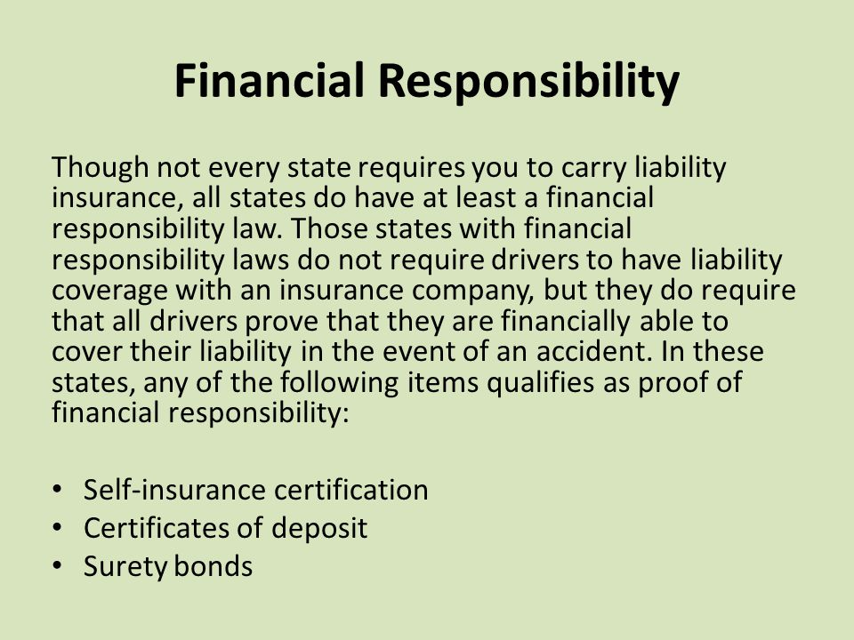 Financial Responsibility Though not every state requires you to carry liability insurance, all states do have at least a financial responsibility law.