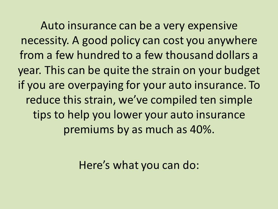 Auto insurance can be a very expensive necessity. A good policy can cost you anywhere from a few hundred to a few thousand dollars a year. This can be