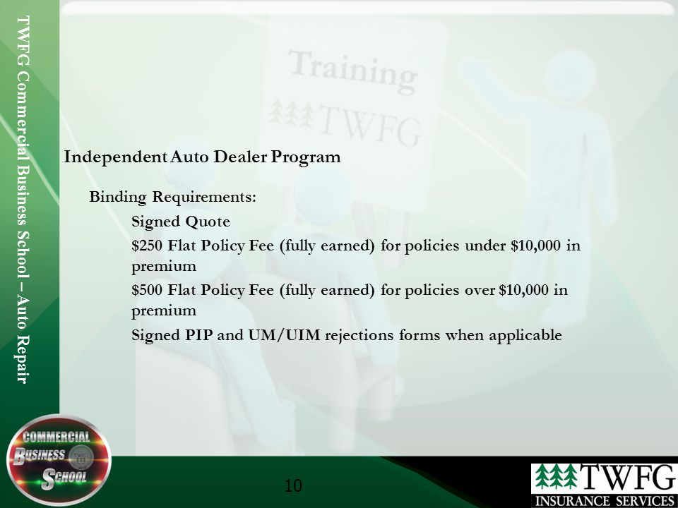 TWFG Commercial Business School – Auto Repair 10 Independent Auto Dealer Program Binding Requirements: Signed Quote $250 Flat Policy Fee (fully earned) for policies under $10,000 in premium $500 Flat Policy Fee (fully earned) for policies over $10,000 in premium Signed PIP and UM/UIM rejections forms when applicable