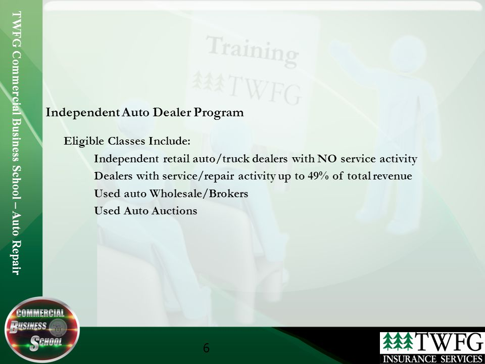 TWFG Commercial Business School – Auto Repair 6 Independent Auto Dealer Program Eligible Classes Include: Independent retail auto/truck dealers with NO service activity Dealers with service/repair activity up to 49% of total revenue Used auto Wholesale/Brokers Used Auto Auctions