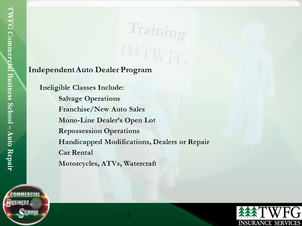 TWFG Commercial Business School – Auto Repair 7 Independent Auto Dealer Program Ineligible Classes Include: Salvage Operations Franchise/New Auto Sales Mono-Line Dealers Open Lot Repossession Operations Handicapped Modifications, Dealers or Repair Car Rental Motorcycles, ATVs, Watercraft