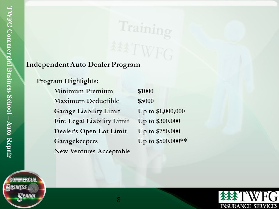 TWFG Commercial Business School – Auto Repair 8 Independent Auto Dealer Program Program Highlights: Minimum Premium$1000 Maximum Deductible$5000 Garage Liability LimitUp to $1,000,000 Fire Legal Liability LimitUp to $300,000 Dealers Open Lot LimitUp to $750,000 GaragekeepersUp to $500,000** New Ventures Acceptable