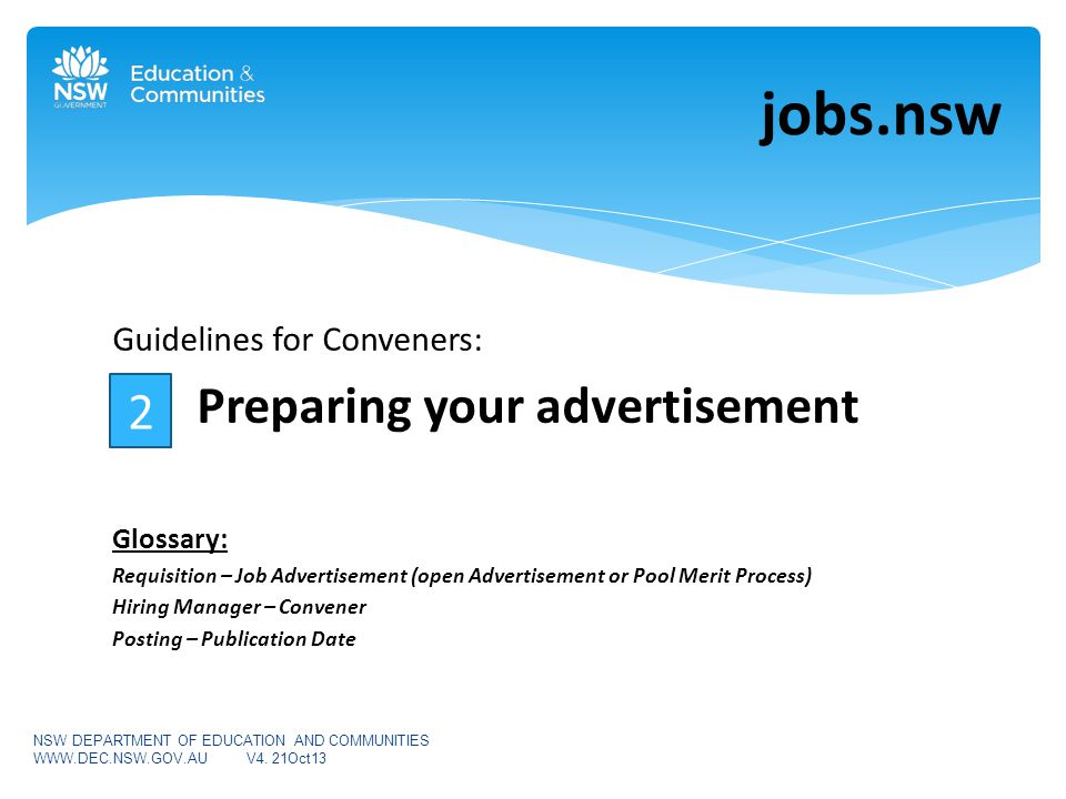 Guidelines for Conveners: Preparing your advertisement Glossary: Requisition – Job Advertisement (open Advertisement or Pool Merit Process) Hiring Manager – Convener Posting – Publication Date jobs.nsw NSW DEPARTMENT OF EDUCATION AND COMMUNITIES WWW.DEC.NSW.GOV.AUV4.
