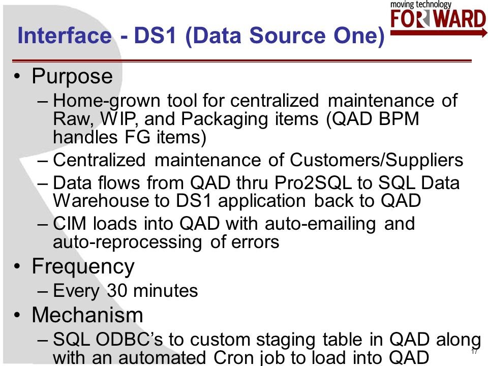 Interface - DS1 (Data Source One) 17 Purpose –Home-grown tool for centralized maintenance of Raw, WIP, and Packaging items (QAD BPM handles FG items) –Centralized maintenance of Customers/Suppliers –Data flows from QAD thru Pro2SQL to SQL Data Warehouse to DS1 application back to QAD –CIM loads into QAD with auto-emailing and auto-reprocessing of errors Frequency –Every 30 minutes Mechanism –SQL ODBCs to custom staging table in QAD along with an automated Cron job to load into QAD