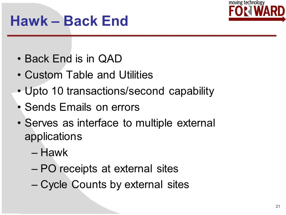 Hawk – Back End Back End is in QAD Custom Table and Utilities Upto 10 transactions/second capability Sends Emails on errors Serves as interface to multiple external applications –Hawk –PO receipts at external sites –Cycle Counts by external sites 21
