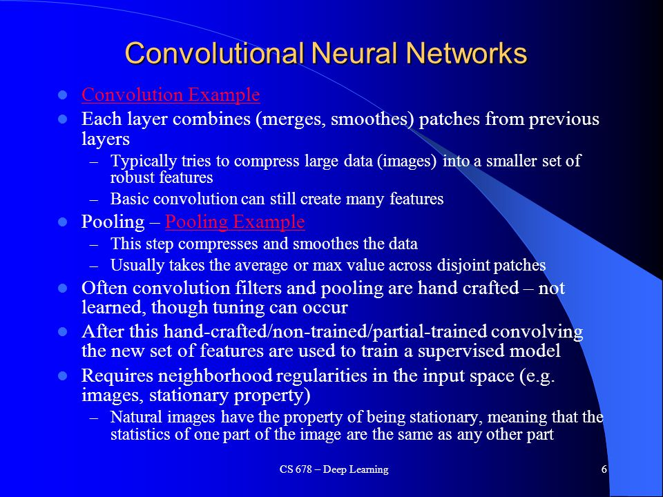 Convolutional Neural Networks Convolution Example Each layer combines (merges, smoothes) patches from previous layers – Typically tries to compress la
