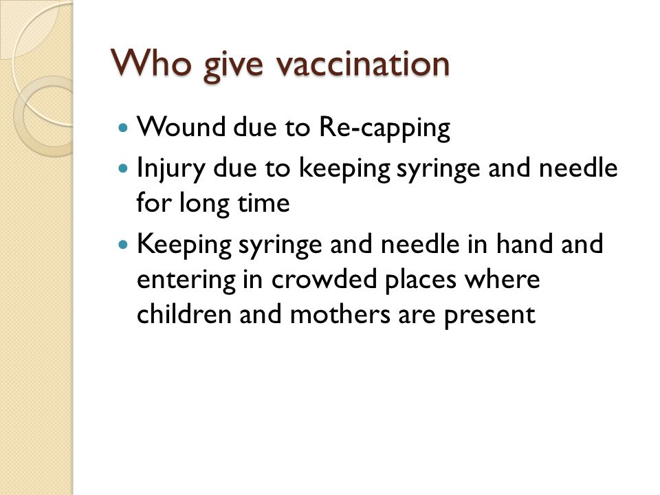 Who give vaccination Wound due to Re-capping Injury due to keeping syringe and needle for long time Keeping syringe and needle in hand and entering in crowded places where children and mothers are present