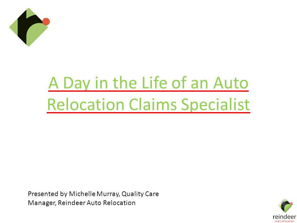 A Day in the Life of an Auto Relocation Claims Specialist Presented by Michelle Murray, Quality Care Manager, Reindeer Auto Relocation