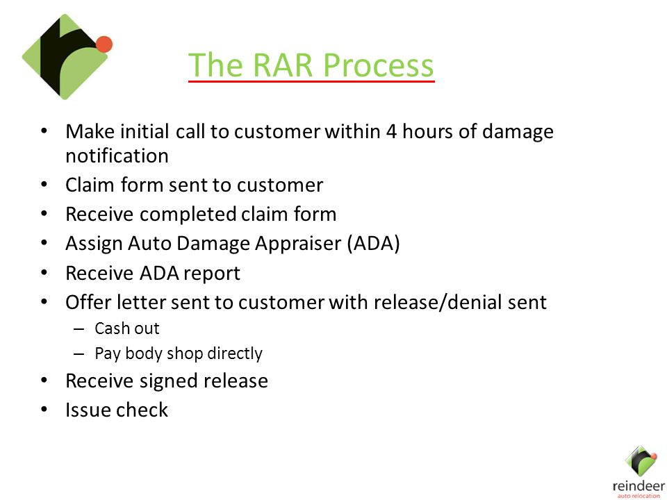 The RAR Process Make initial call to customer within 4 hours of damage notification Claim form sent to customer Receive completed claim form Assign Auto Damage Appraiser (ADA) Receive ADA report Offer letter sent to customer with release/denial sent – Cash out – Pay body shop directly Receive signed release Issue check