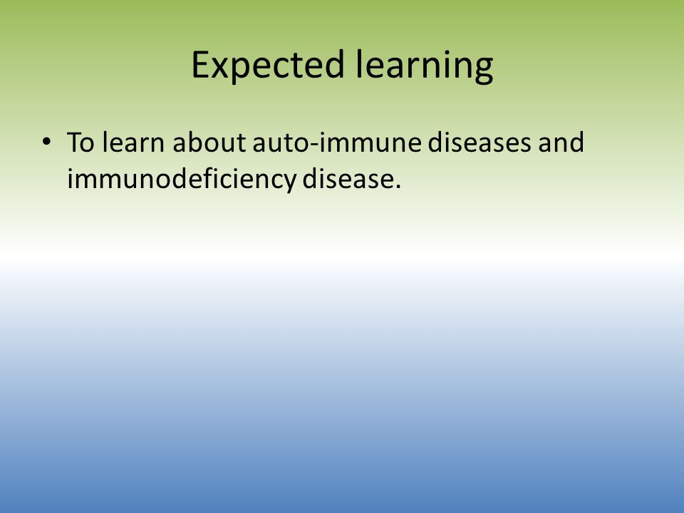 Expected learning To learn about auto-immune diseases and immunodeficiency disease.