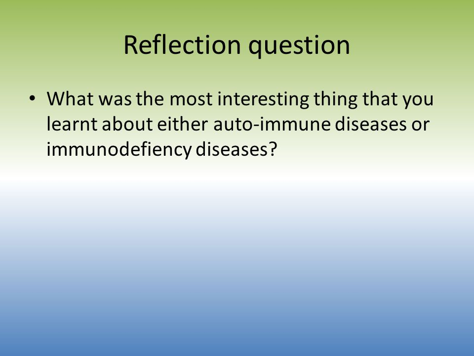 Reflection question What was the most interesting thing that you learnt about either auto-immune diseases or immunodefiency diseases