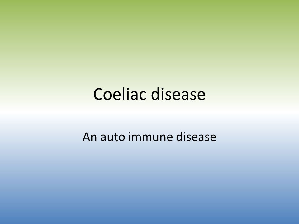 Coeliac disease An auto immune disease
