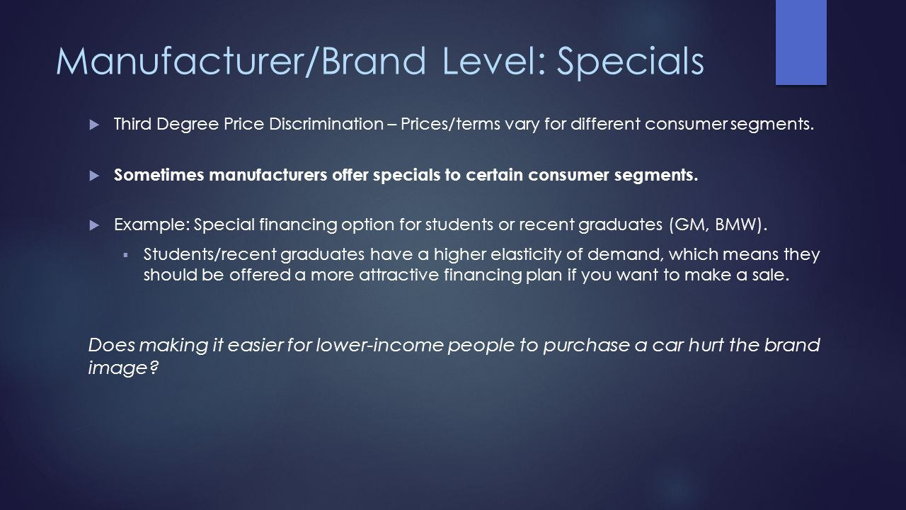 Manufacturer/Brand Level: Specials Third Degree Price Discrimination – Prices/terms vary for different consumer segments. Sometimes manufacturers offe