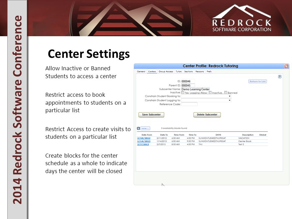 2014 Redrock Software Conference Center Settings Allow Inactive or Banned Students to access a center Restrict access to book appointments to students on a particular list Restrict Access to create visits to students on a particular list Create blocks for the center schedule as a whole to indicate days the center will be closed