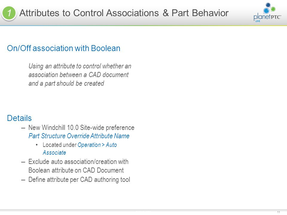 11 On/Off association with Boolean Using an attribute to control whether an association between a CAD document and a part should be created Details – New Windchill 10.0 Site-wide preference Part Structure Override Attribute Name Located under Operation > Auto Associate – Exclude auto association/creation with Boolean attribute on CAD Document – Define attribute per CAD authoring tool Attributes to Control Associations & Part Behavior © 2010 PTC 1 1