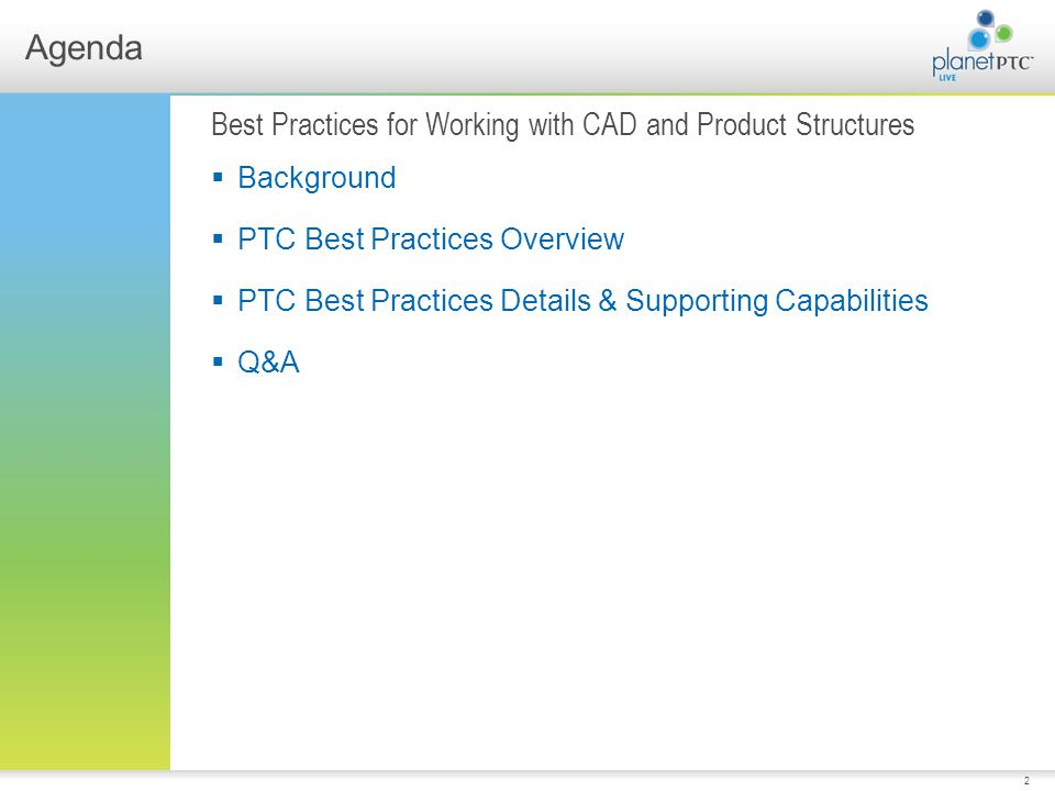 2 Agenda Best Practices for Working with CAD and Product Structures Background PTC Best Practices Overview PTC Best Practices Details & Supporting Capabilities Q&A