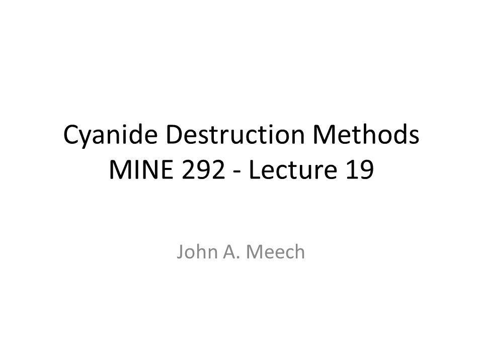 Cyanide Destruction Methods MINE 292 - Lecture 19 John A. Meech