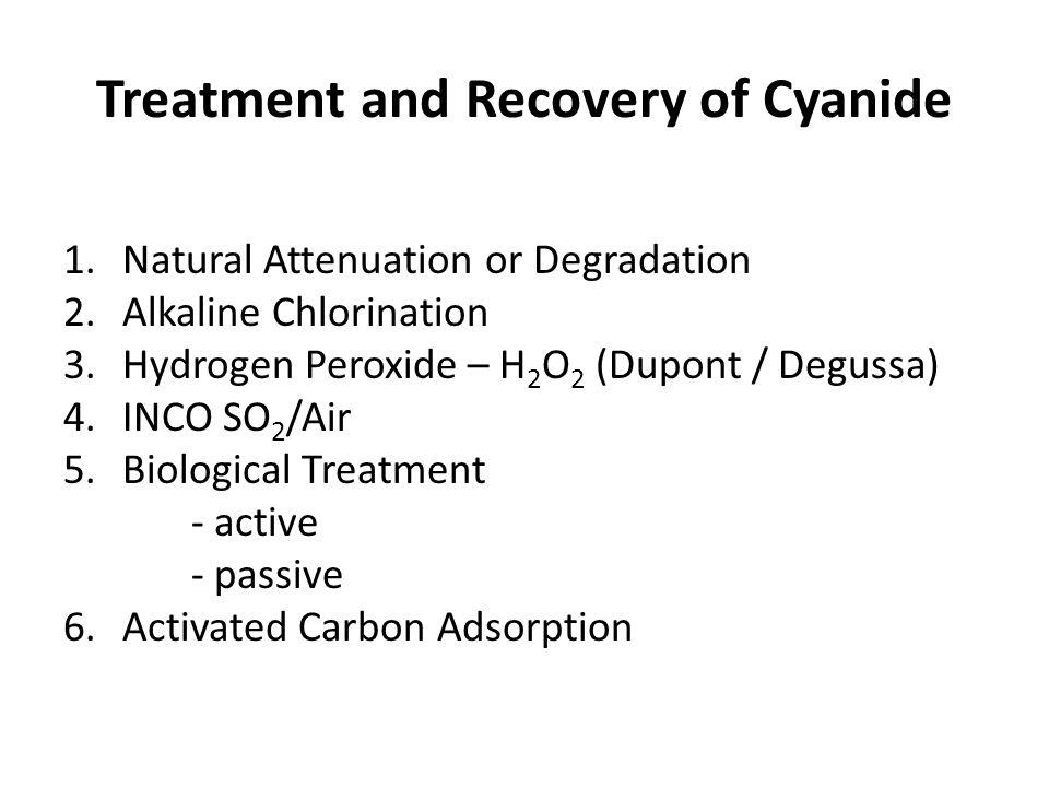 Treatment and Recovery of Cyanide 1.Natural Attenuation or Degradation 2.Alkaline Chlorination 3.Hydrogen Peroxide – H 2 O 2 (Dupont / Degussa) 4.INCO