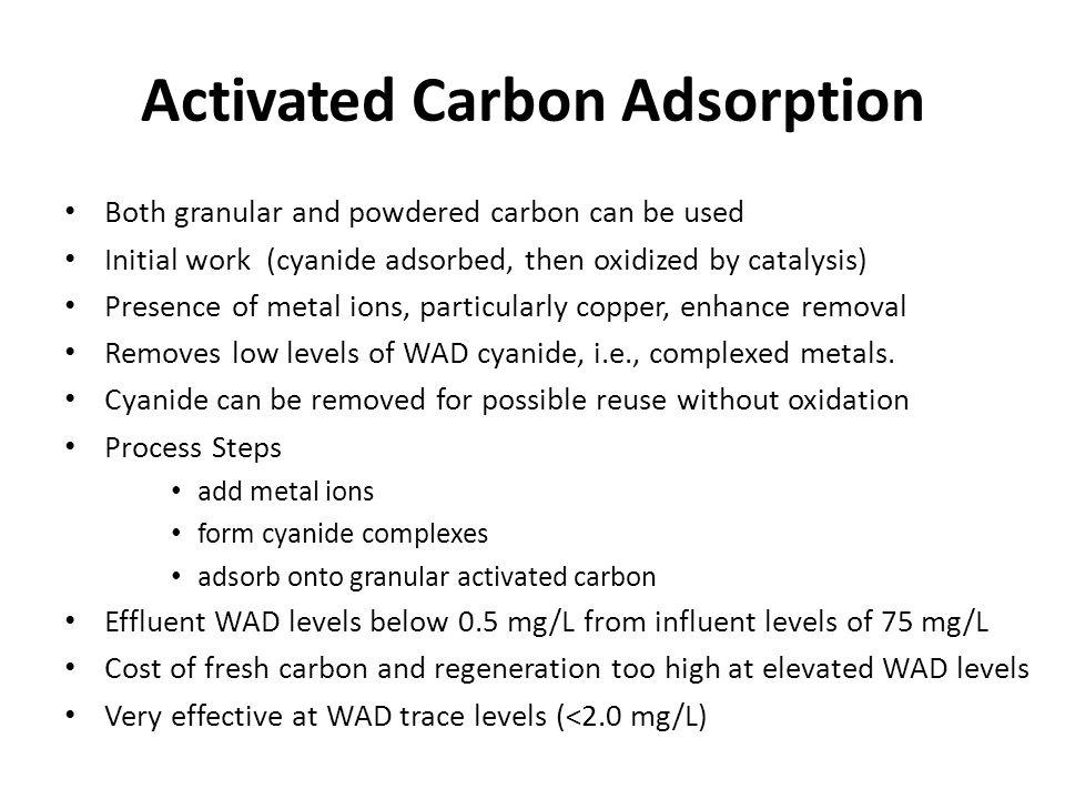 Activated Carbon Adsorption Both granular and powdered carbon can be used Initial work (cyanide adsorbed, then oxidized by catalysis) Presence of meta