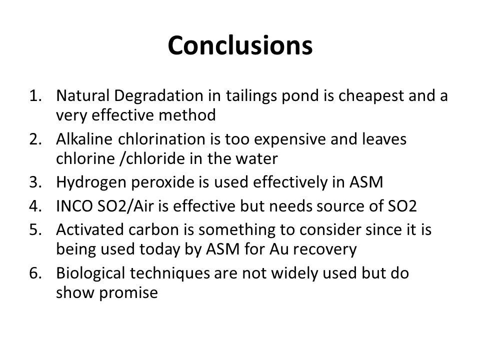 Conclusions 1.Natural Degradation in tailings pond is cheapest and a very effective method 2.Alkaline chlorination is too expensive and leaves chlorin