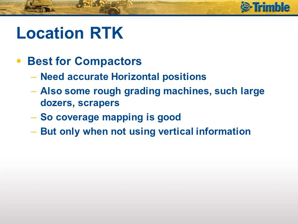 Location RTK Best for Compactors –Need accurate Horizontal positions –Also some rough grading machines, such large dozers, scrapers –So coverage mappi