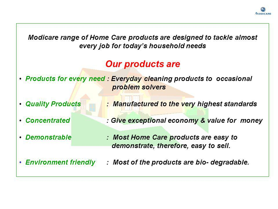 Modicare range of Home Care products are designed to tackle almost every job for todays household needs Our products are Products for every need : Eve