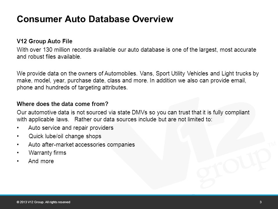 Consumer Auto Database Overview V12 Group Auto File With over 130 million records available our auto database is one of the largest, most accurate and