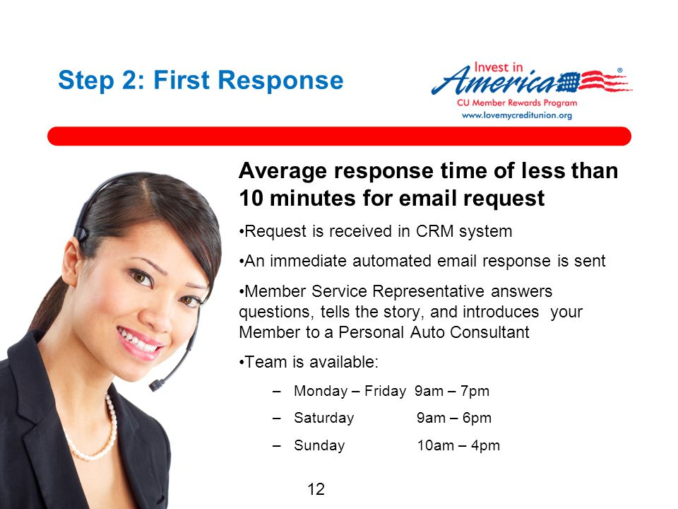 12 Step 2: First Response Average response time of less than 10 minutes for email request Request is received in CRM system An immediate automated ema